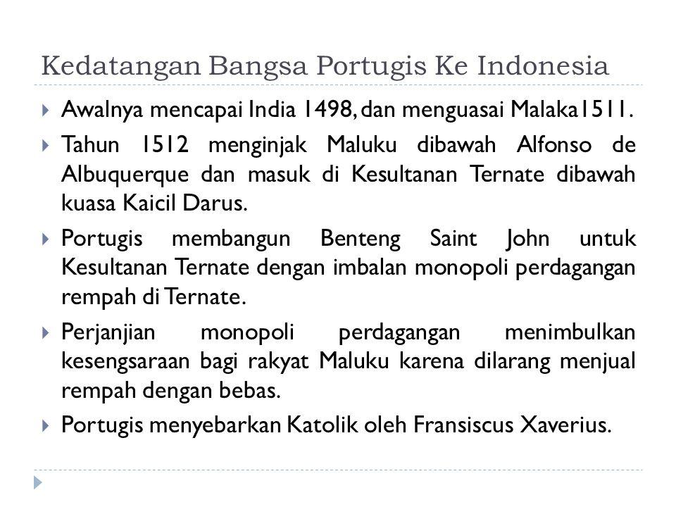 Kedatangan Bangsa Portugis Ke Indonesia  Awalnya mencapai India 1498, dan menguasai Malaka1511.  Tahun 1512 menginjak Maluku dibawah Alfonso de Albu