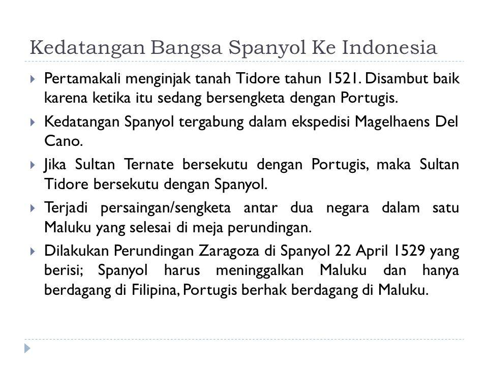 Kedatangan Bangsa Spanyol Ke Indonesia  Pertamakali menginjak tanah Tidore tahun 1521. Disambut baik karena ketika itu sedang bersengketa dengan Port