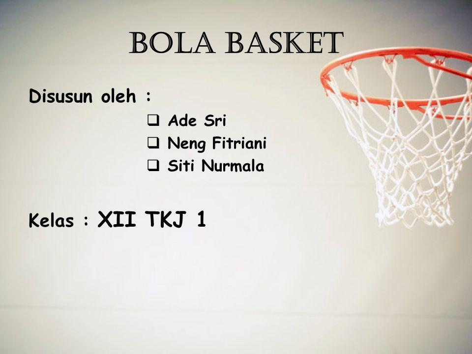 BOLA BASKET Disusun oleh :  Ade Sri  Neng Fitriani  Siti Nurmala Kelas : XII TKJ 1