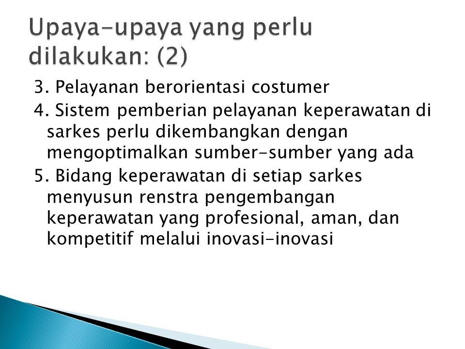 3. Pelayanan berorientasi costumer 4. Sistem pemberian pelayanan keperawatan di sarkes perlu dikembangkan dengan mengoptimalkan sumber-sumber yang ada