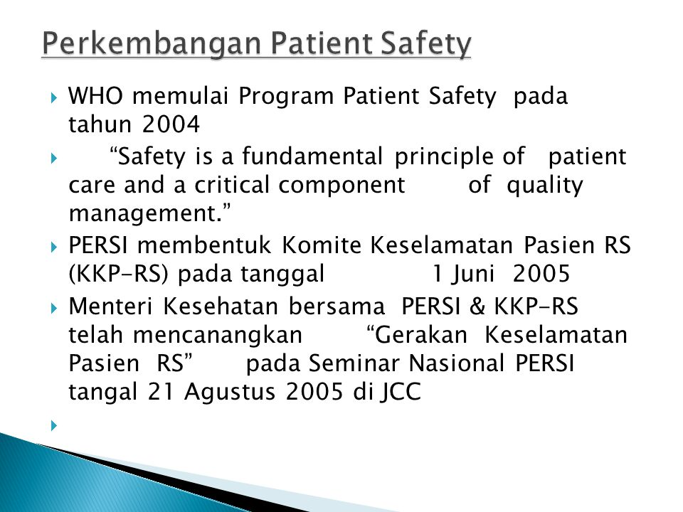 " WHO memulai Program Patient Safety pada tahun 2004  ""Safety is a fundamental principle of patient care and a critical component of quality manageme"