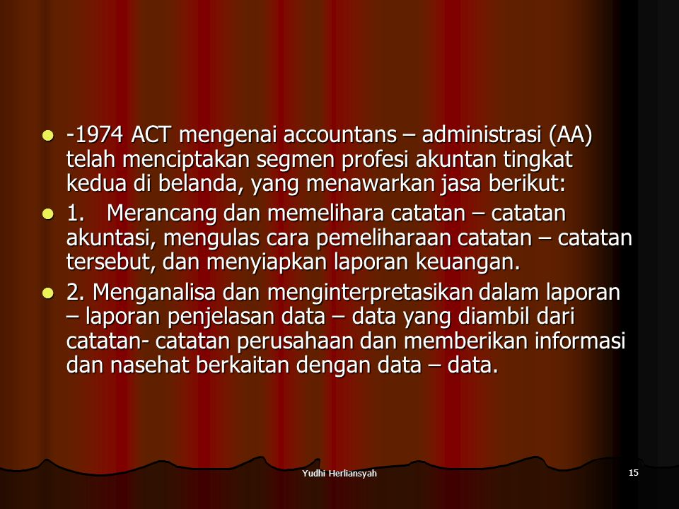 Yudhi Herliansyah 15 -1974 ACT mengenai accountans – administrasi (AA) telah menciptakan segmen profesi akuntan tingkat kedua di belanda, yang menawarkan jasa berikut: -1974 ACT mengenai accountans – administrasi (AA) telah menciptakan segmen profesi akuntan tingkat kedua di belanda, yang menawarkan jasa berikut: 1.