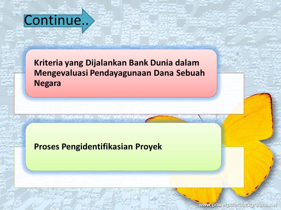 Kriteria yang Dijalankan Bank Dunia dalam Mengevaluasi Pendayagunaan Dana Sebuah Negara Proses Pengidentifikasian Proyek Continue..