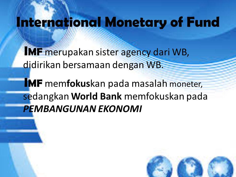 International Monetary of Fund I MF merupakan sister agency dari WB, didirikan bersamaan dengan WB.
