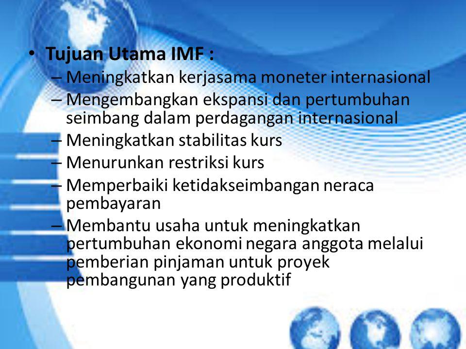 Tujuan Utama IMF : – Meningkatkan kerjasama moneter internasional – Mengembangkan ekspansi dan pertumbuhan seimbang dalam perdagangan internasional –