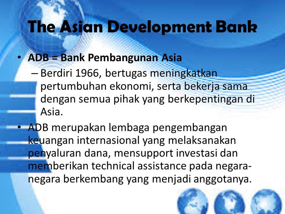 The Asian Development Bank ADB = Bank Pembangunan Asia – Berdiri 1966, bertugas meningkatkan pertumbuhan ekonomi, serta bekerja sama dengan semua pihak yang berkepentingan di Asia.