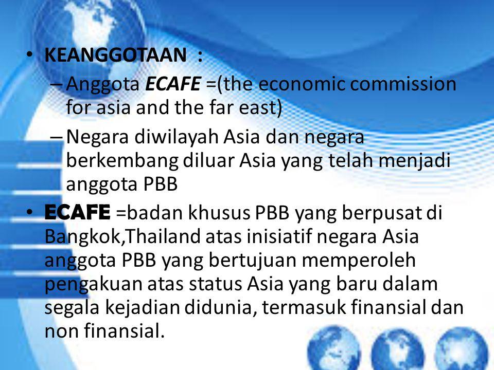 KEANGGOTAAN : – Anggota ECAFE =(the economic commission for asia and the far east) – Negara diwilayah Asia dan negara berkembang diluar Asia yang telah menjadi anggota PBB ECAFE =badan khusus PBB yang berpusat di Bangkok,Thailand atas inisiatif negara Asia anggota PBB yang bertujuan memperoleh pengakuan atas status Asia yang baru dalam segala kejadian didunia, termasuk finansial dan non finansial.