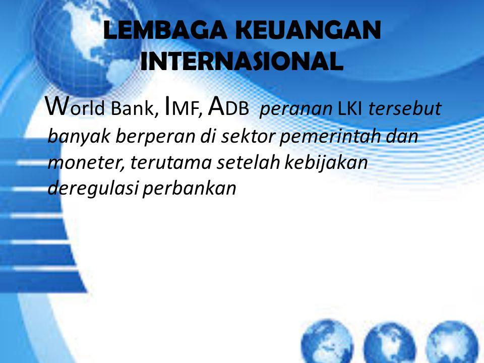 LEMBAGA KEUANGAN INTERNASIONAL W orld Bank, I MF, A DB peranan LKI tersebut banyak berperan di sektor pemerintah dan moneter, terutama setelah kebijakan deregulasi perbankan