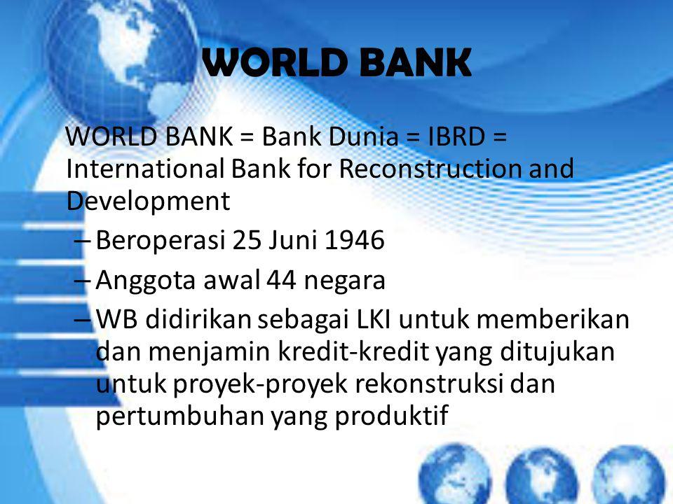 WORLD BANK WORLD BANK = Bank Dunia = IBRD = International Bank for Reconstruction and Development – Beroperasi 25 Juni 1946 – Anggota awal 44 negara – WB didirikan sebagai LKI untuk memberikan dan menjamin kredit-kredit yang ditujukan untuk proyek-proyek rekonstruksi dan pertumbuhan yang produktif