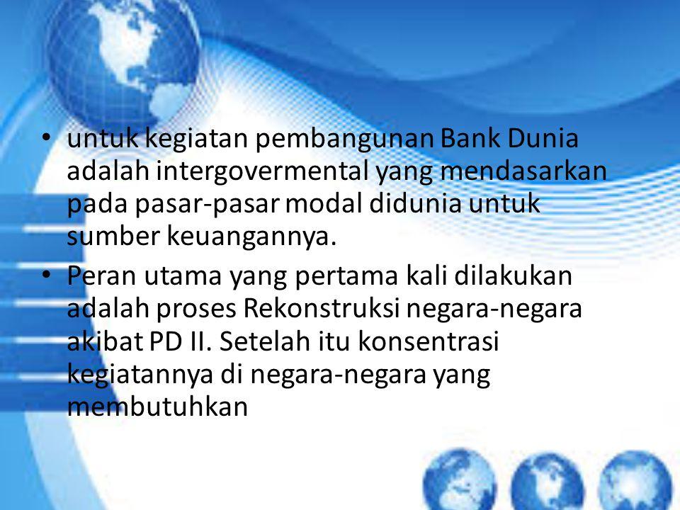 untuk kegiatan pembangunan Bank Dunia adalah intergovermental yang mendasarkan pada pasar-pasar modal didunia untuk sumber keuangannya. Peran utama ya