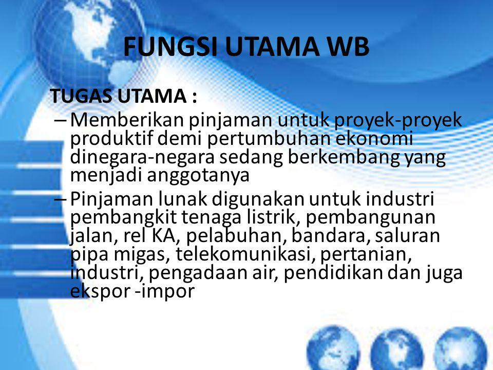 FUNGSI UTAMA WB TUGAS UTAMA : – Memberikan pinjaman untuk proyek-proyek produktif demi pertumbuhan ekonomi dinegara-negara sedang berkembang yang menj