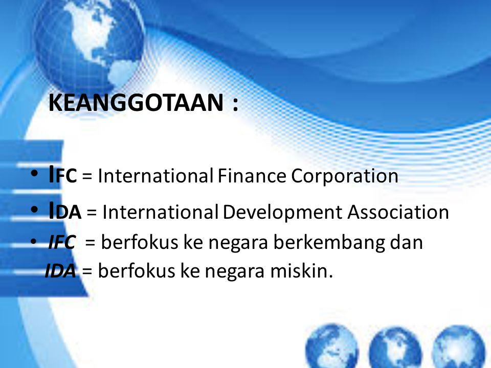 KEANGGOTAAN : I FC = International Finance Corporation I DA = International Development Association IFC = berfokus ke negara berkembang dan IDA = berfokus ke negara miskin.
