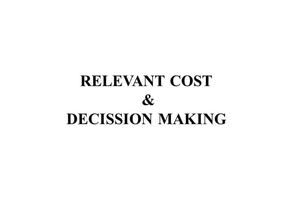 RELEVANT COST & DECISSION MAKING