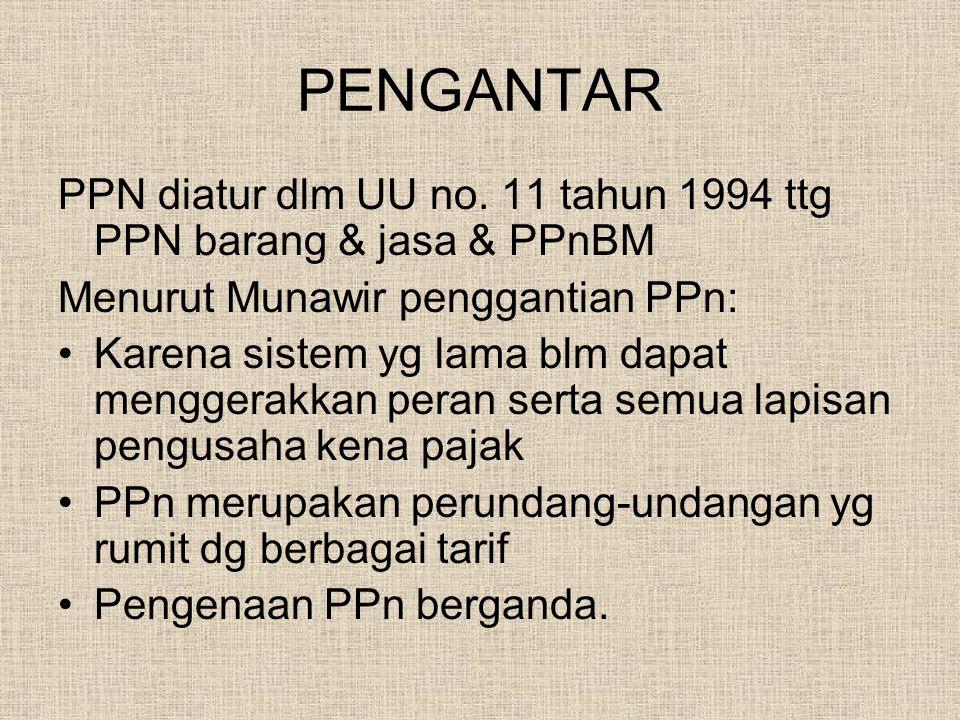 PENGANTAR PPN diatur dlm UU no. 11 tahun 1994 ttg PPN barang & jasa & PPnBM Menurut Munawir penggantian PPn: Karena sistem yg lama blm dapat menggerak