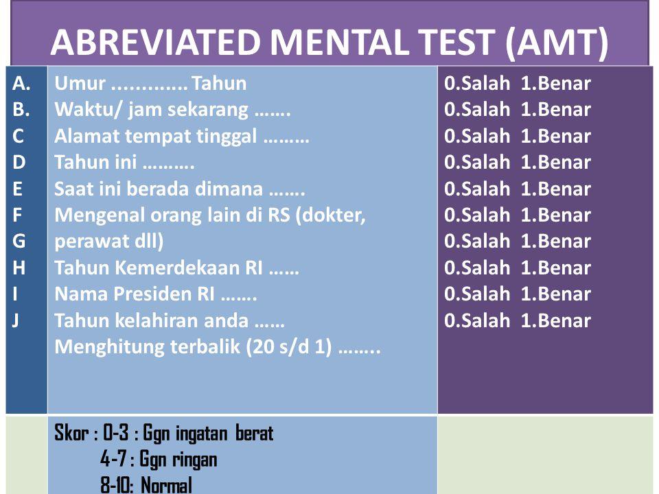 ABREVIATED MENTAL TEST (AMT) A. B. C D E F G H I J Umur............. Tahun Waktu/ jam sekarang ……. Alamat tempat tinggal ……… Tahun ini ………. Saat ini b