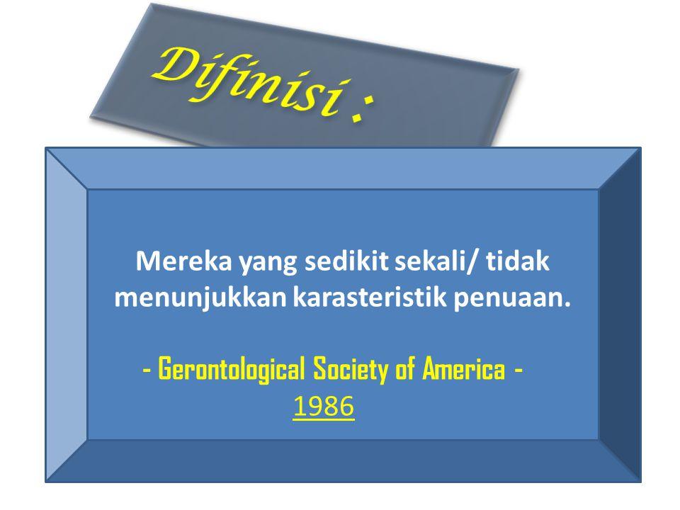 Mereka yang sedikit sekali/ tidak menunjukkan karasteristik penuaan. - Gerontological Society of America - 1986