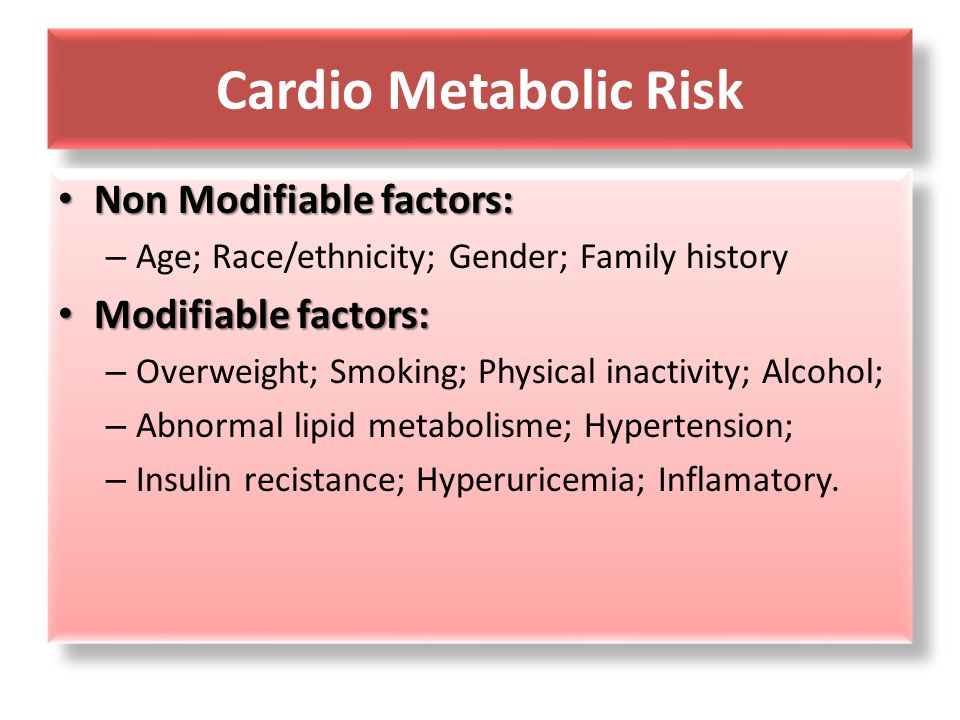 Cardio Metabolic Risk Non Modifiable factors: Non Modifiable factors: – Age; Race/ethnicity; Gender; Family history Modifiable factors: Modifiable factors: – Overweight; Smoking; Physical inactivity; Alcohol; – Abnormal lipid metabolisme; Hypertension; – Insulin recistance; Hyperuricemia; Inflamatory.
