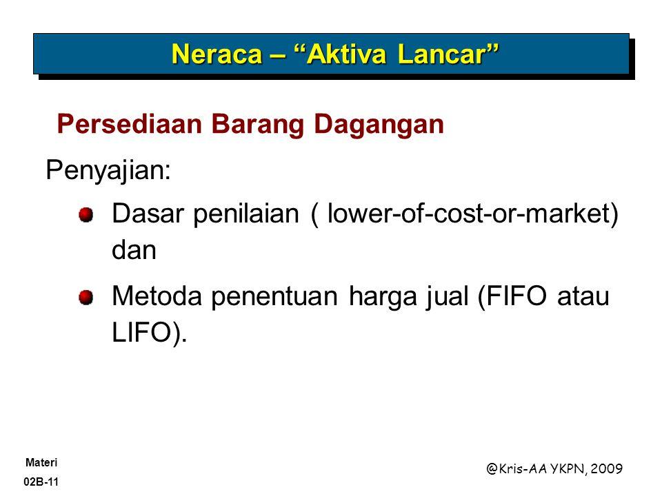 Materi 02B-11 @Kris-AA YKPN, 2009 Penyajian: Dasar penilaian ( lower-of-cost-or-market) dan Metoda penentuan harga jual (FIFO atau LIFO).