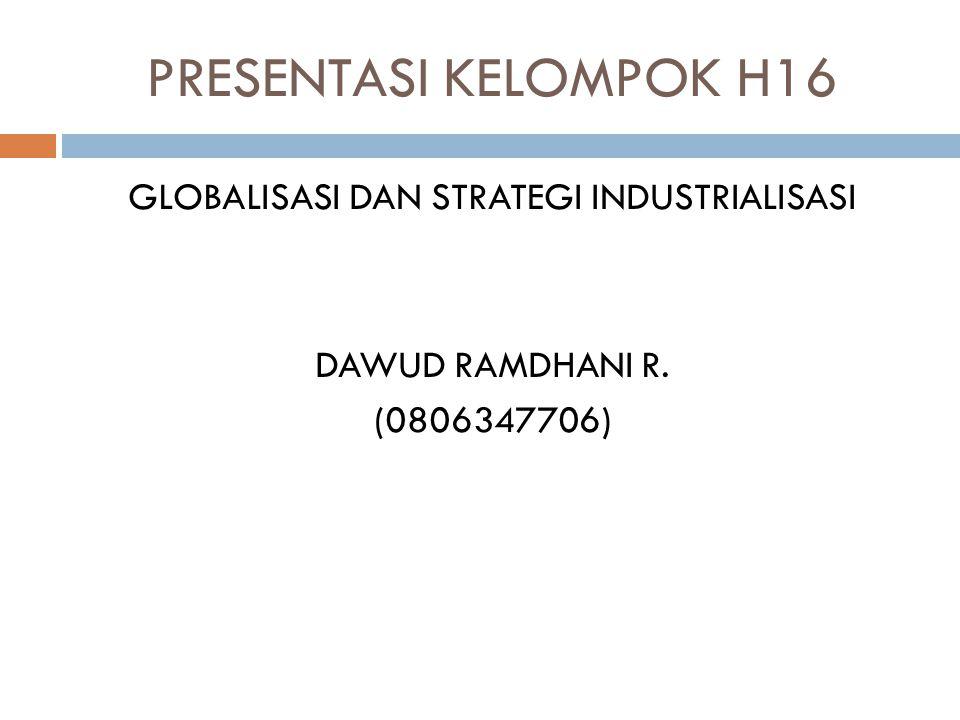 PRESENTASI KELOMPOK H16 GLOBALISASI DAN STRATEGI INDUSTRIALISASI DAWUD RAMDHANI R. (0806347706)