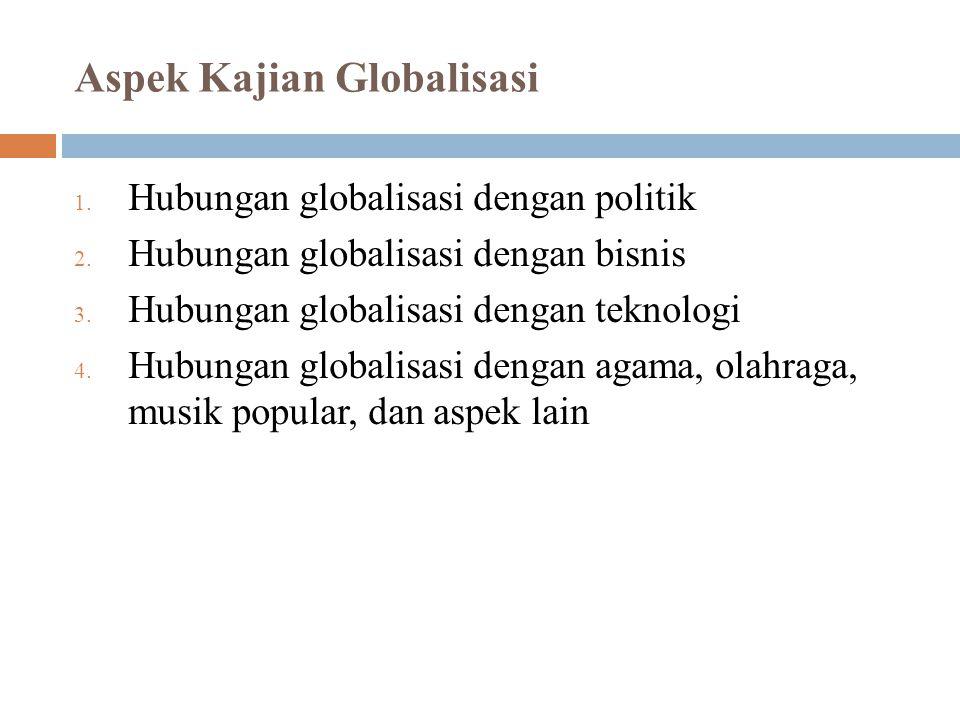 Aspek Kajian Globalisasi 1. Hubungan globalisasi dengan politik 2. Hubungan globalisasi dengan bisnis 3. Hubungan globalisasi dengan teknologi 4. Hubu