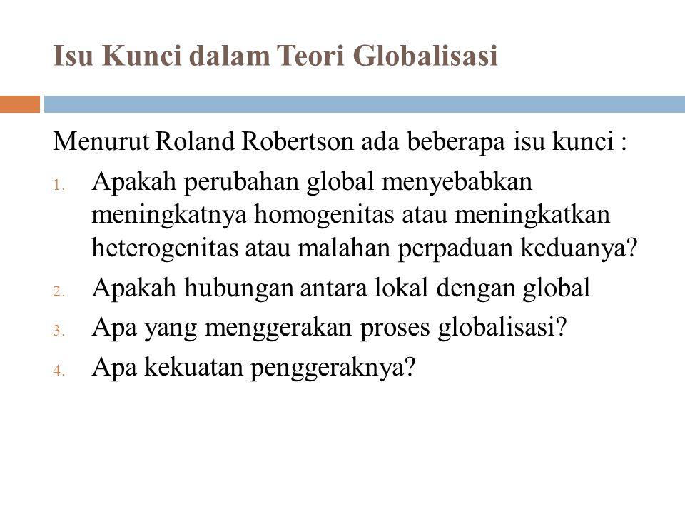 Isu Kunci dalam Teori Globalisasi Menurut Roland Robertson ada beberapa isu kunci : 1. Apakah perubahan global menyebabkan meningkatnya homogenitas at