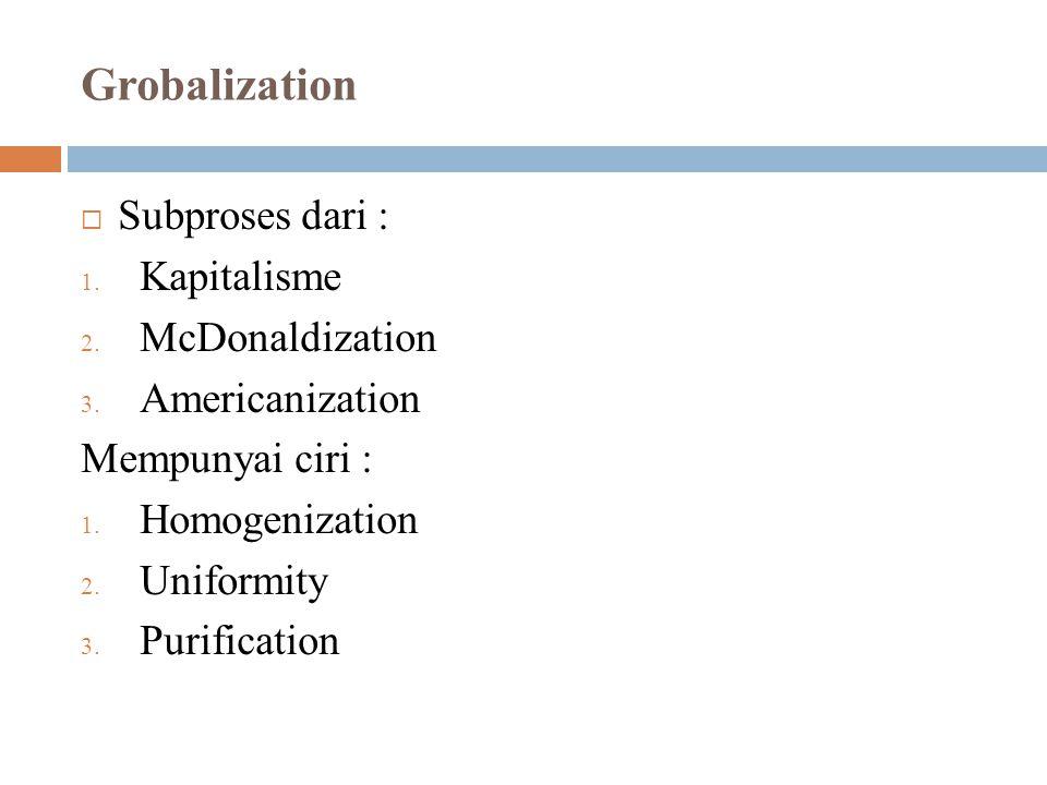 Grobalization  Subproses dari : 1. Kapitalisme 2. McDonaldization 3. Americanization Mempunyai ciri : 1. Homogenization 2. Uniformity 3. Purification
