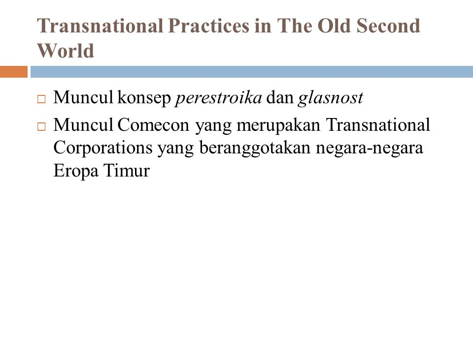 Transnational Practices in The Old Second World  Muncul konsep perestroika dan glasnost  Muncul Comecon yang merupakan Transnational Corporations ya