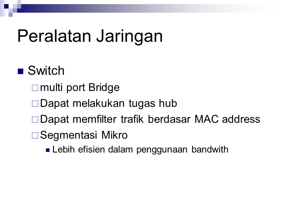 Peralatan Jaringan Switch  multi port Bridge  Dapat melakukan tugas hub  Dapat memfilter trafik berdasar MAC address  Segmentasi Mikro Lebih efisi