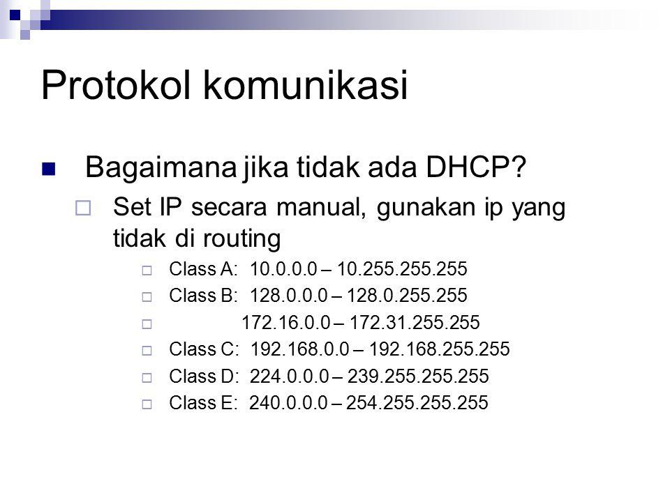 Protokol komunikasi Bagaimana jika tidak ada DHCP?  Set IP secara manual, gunakan ip yang tidak di routing  Class A: 10.0.0.0 – 10.255.255.255  Cla