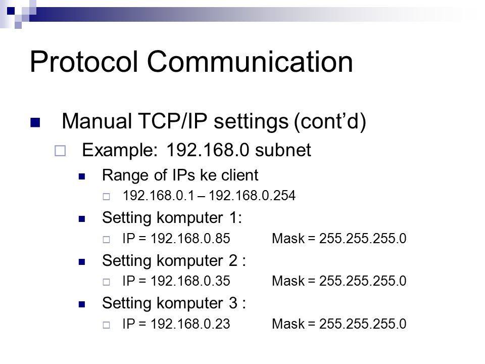 Protocol Communication Manual TCP/IP settings (cont'd)  Example: 192.168.0 subnet Range of IPs ke client  192.168.0.1 – 192.168.0.254 Setting komputer 1:  IP = 192.168.0.85Mask = 255.255.255.0 Setting komputer 2 :  IP = 192.168.0.35Mask = 255.255.255.0 Setting komputer 3 :  IP = 192.168.0.23Mask = 255.255.255.0