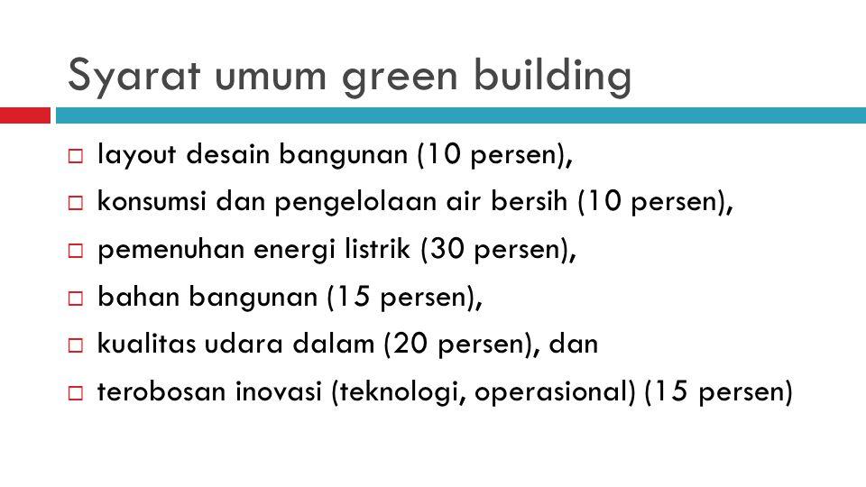 Syarat umum green building  layout desain bangunan (10 persen),  konsumsi dan pengelolaan air bersih (10 persen),  pemenuhan energi listrik (30 persen),  bahan bangunan (15 persen),  kualitas udara dalam (20 persen), dan  terobosan inovasi (teknologi, operasional) (15 persen)