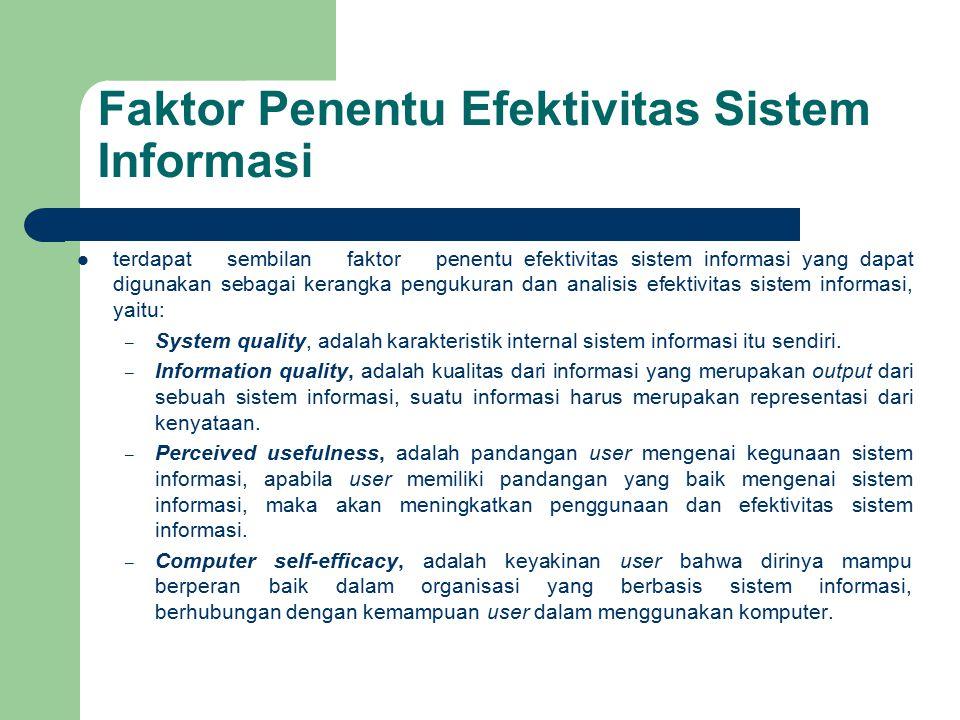 Faktor Penentu Efektivitas Sistem Informasi terdapat sembilan faktor penentu efektivitas sistem informasi yang dapat digunakan sebagai kerangka pengukuran dan analisis efektivitas sistem informasi, yaitu: – Perceived ease of use, adalah pandangan user mengenai seberapa mudah sistem informasi untuk digunakan.
