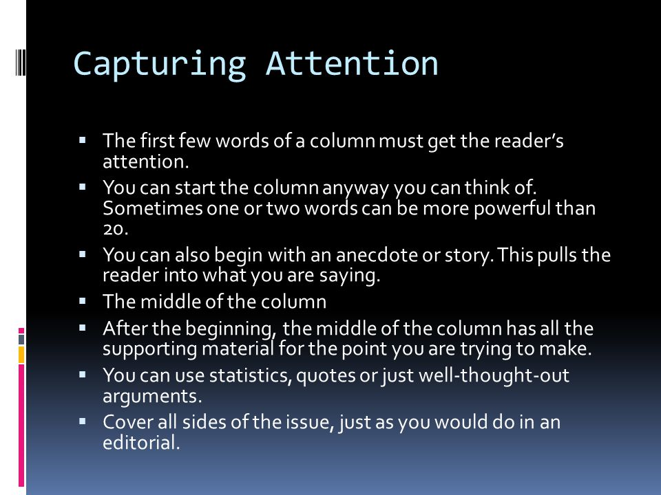 Capturing Attention  The first few words of a column must get the reader's attention.  You can start the column anyway you can think of. Sometimes o