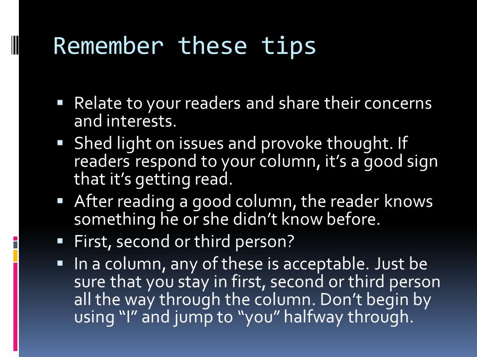 Remember these tips  Relate to your readers and share their concerns and interests.  Shed light on issues and provoke thought. If readers respond to