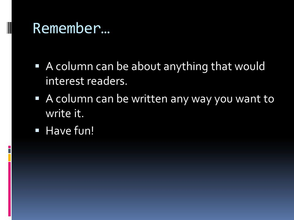 Remember…  A column can be about anything that would interest readers.  A column can be written any way you want to write it.  Have fun!