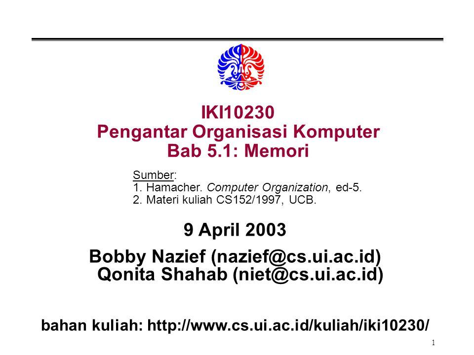 1 IKI10230 Pengantar Organisasi Komputer Bab 5.1: Memori 9 April 2003 Bobby Nazief (nazief@cs.ui.ac.id) Qonita Shahab (niet@cs.ui.ac.id) bahan kuliah:
