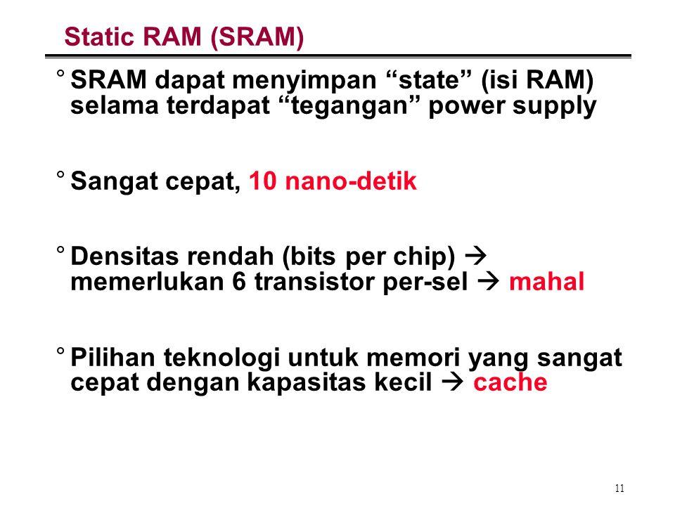 """11 Static RAM (SRAM) °SRAM dapat menyimpan """"state"""" (isi RAM) selama terdapat """"tegangan"""" power supply °Sangat cepat, 10 nano-detik °Densitas rendah (bi"""