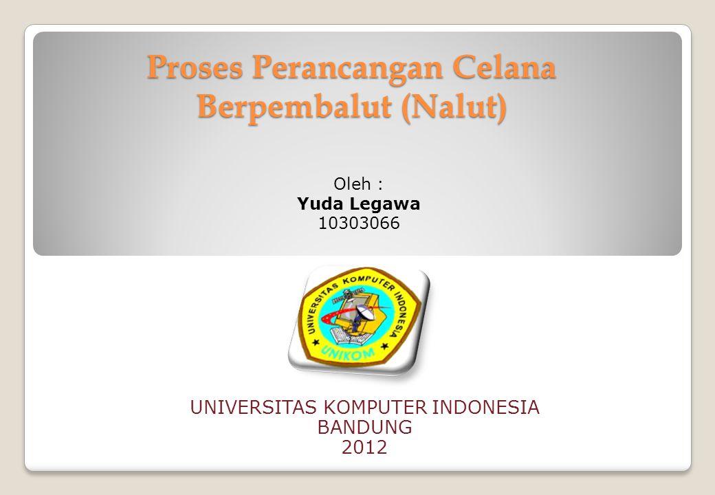 Proses Perancangan Celana Berpembalut (Nalut) UNIVERSITAS KOMPUTER INDONESIA BANDUNG 2012 Oleh : Yuda Legawa 10303066