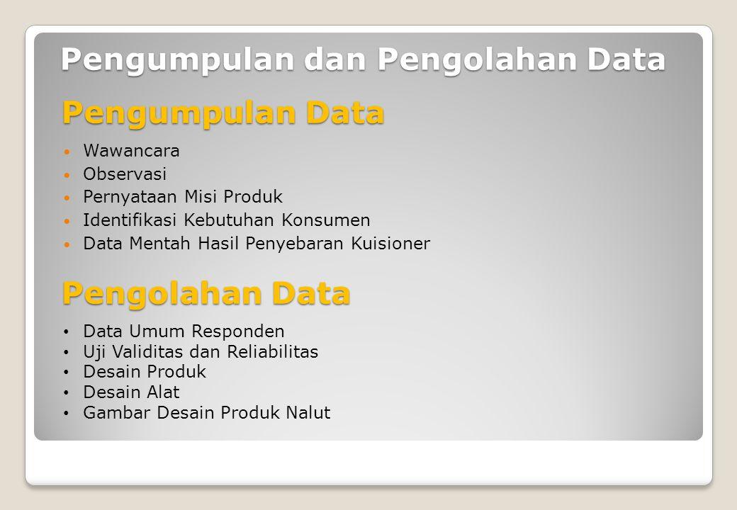 Pengumpulan dan Pengolahan Data Wawancara Observasi Pernyataan Misi Produk Identifikasi Kebutuhan Konsumen Data Mentah Hasil Penyebaran Kuisioner Pengumpulan Data Data Umum Responden Uji Validitas dan Reliabilitas Desain Produk Desain Alat Gambar Desain Produk Nalut Pengolahan Data