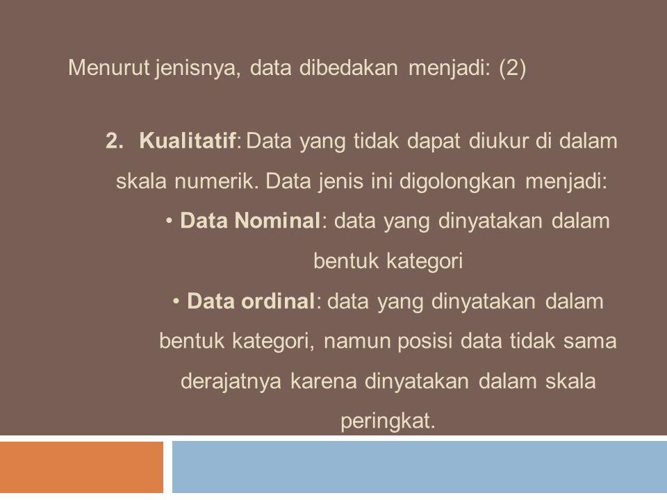 Menurut jenisnya, data dibedakan menjadi: (2) 2.Kualitatif: Data yang tidak dapat diukur di dalam skala numerik. Data jenis ini digolongkan menjadi: D