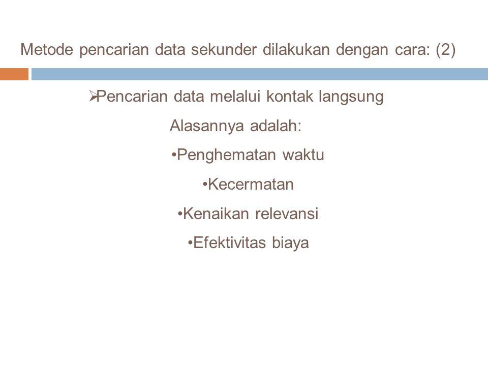 Metode pencarian data sekunder dilakukan dengan cara: (2)  Pencarian data melalui kontak langsung Alasannya adalah: Penghematan waktu Kecermatan Kena