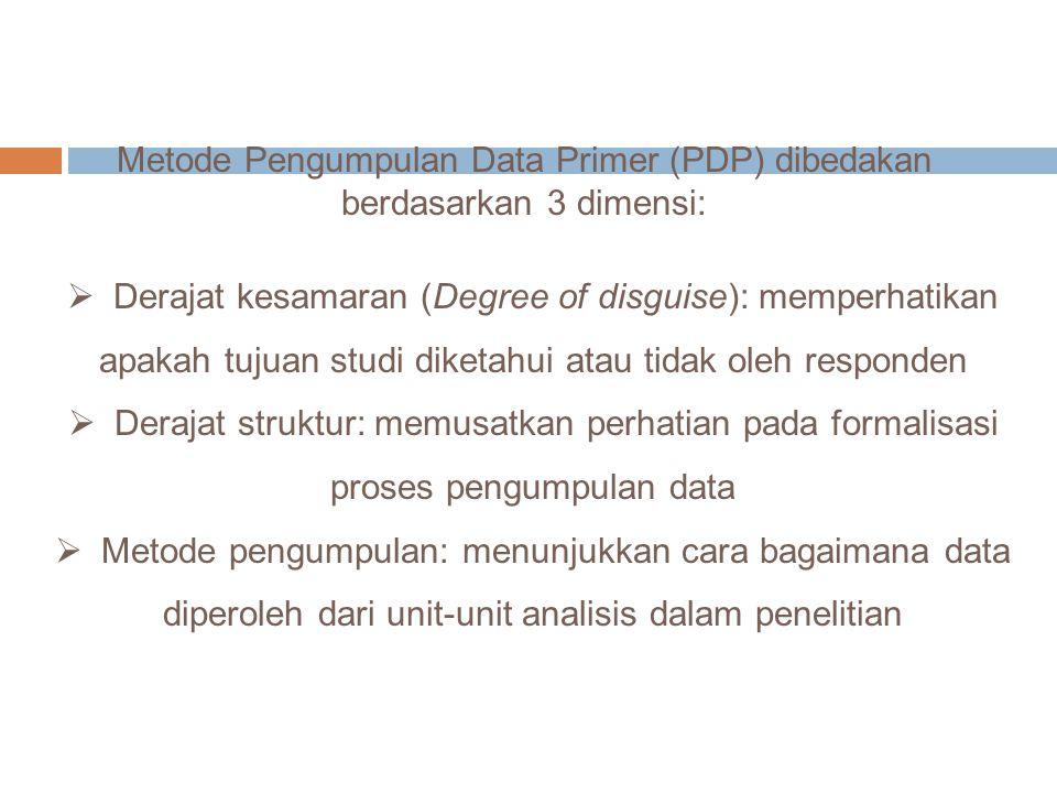 Metode Pengumpulan Data Primer (PDP) dibedakan berdasarkan 3 dimensi:  Derajat kesamaran (Degree of disguise): memperhatikan apakah tujuan studi dike