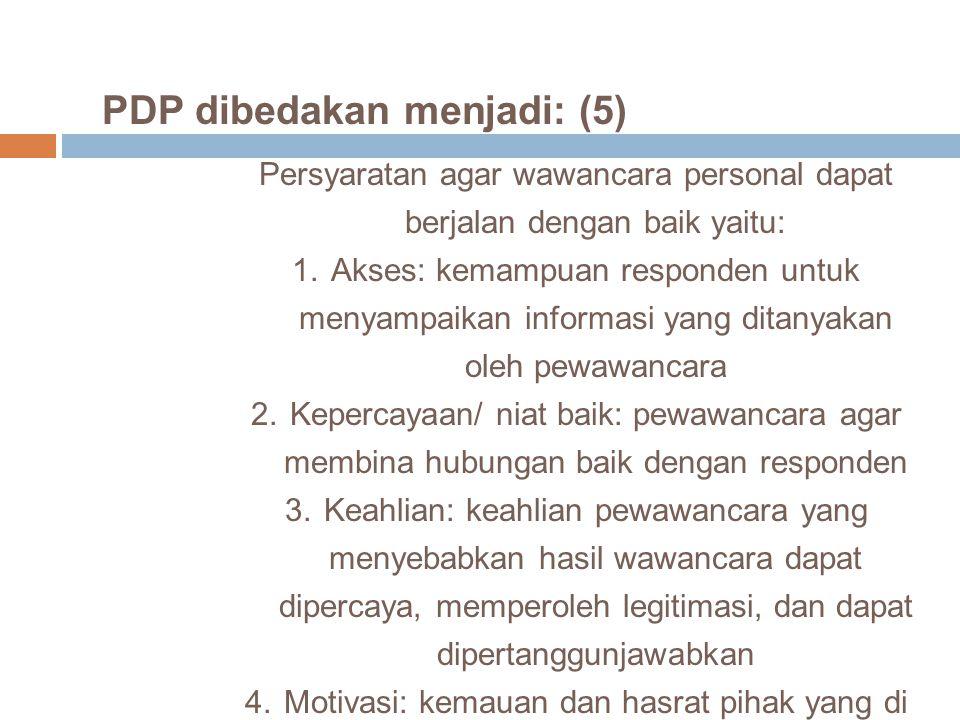 PDP dibedakan menjadi: (5) Persyaratan agar wawancara personal dapat berjalan dengan baik yaitu: 1.Akses: kemampuan responden untuk menyampaikan infor