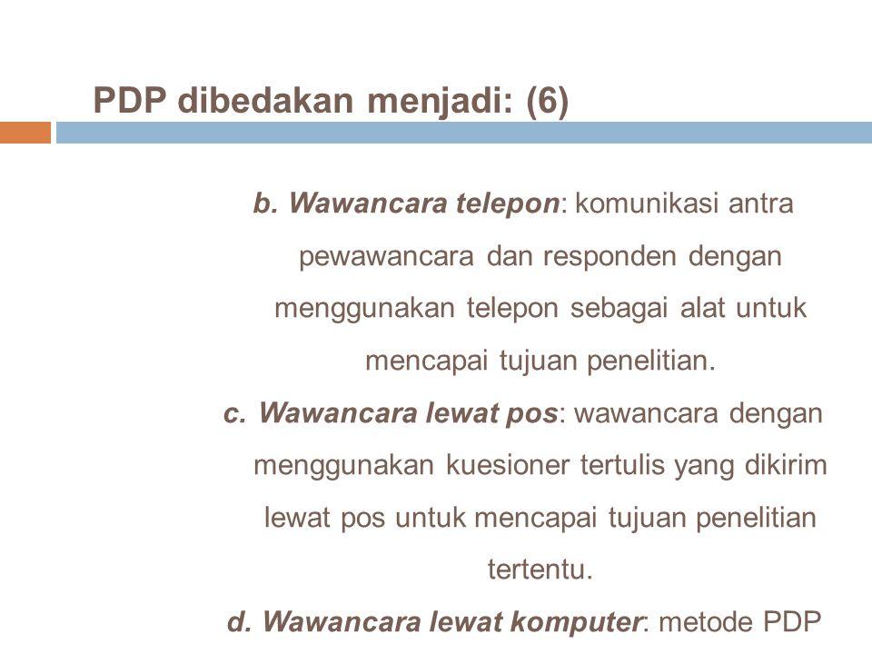 PDP dibedakan menjadi: (6) b.Wawancara telepon: komunikasi antra pewawancara dan responden dengan menggunakan telepon sebagai alat untuk mencapai tuju