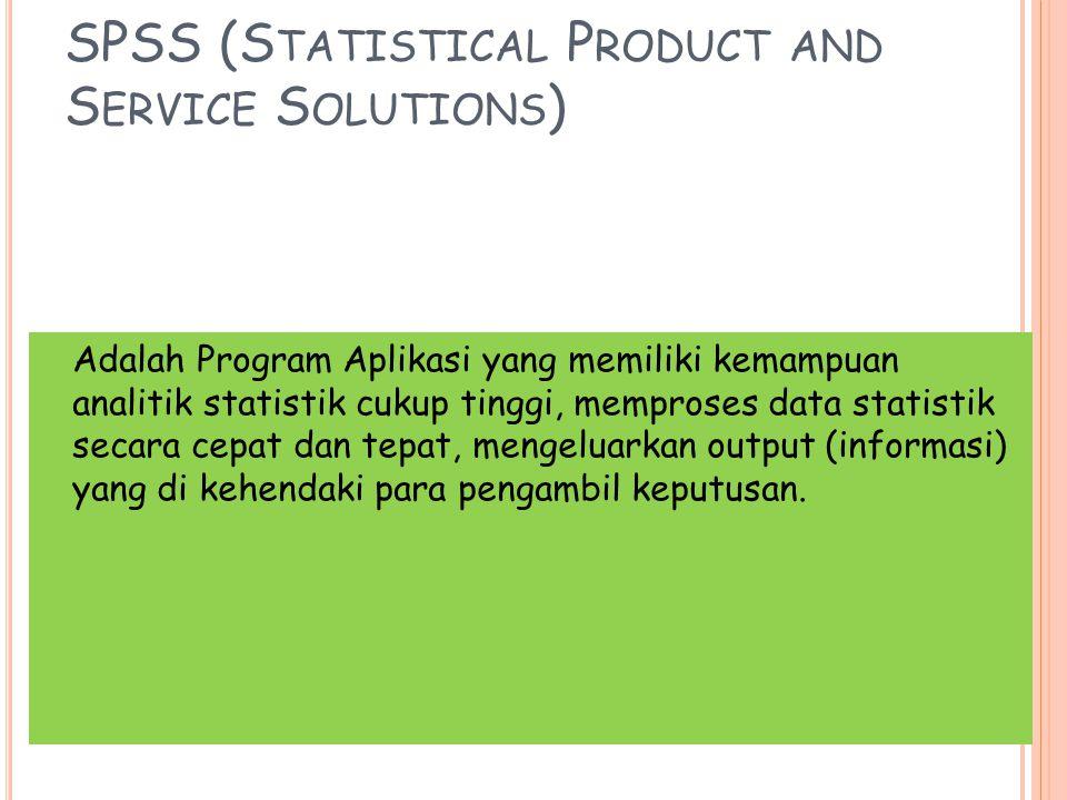 SPSS (S TATISTICAL P RODUCT AND S ERVICE S OLUTIONS ) Adalah Program Aplikasi yang memiliki kemampuan analitik statistik cukup tinggi, memproses data statistik secara cepat dan tepat, mengeluarkan output (informasi) yang di kehendaki para pengambil keputusan.