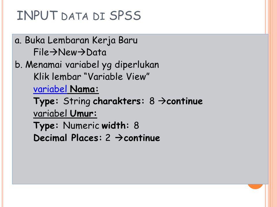 """INPUT DATA DI SPSS a. Buka Lembaran Kerja Baru File  New  Data b. Menamai variabel yg diperlukan Klik lembar """"Variable View"""" variabel Nama: Type: St"""