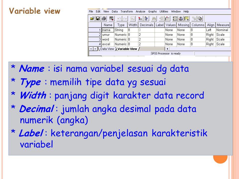 Variable view * Name : isi nama variabel sesuai dg data * Type : memilih tipe data yg sesuai * Width : panjang digit karakter data record * Decimal : jumlah angka desimal pada data numerik (angka) * Label : keterangan/penjelasan karakteristik variabel