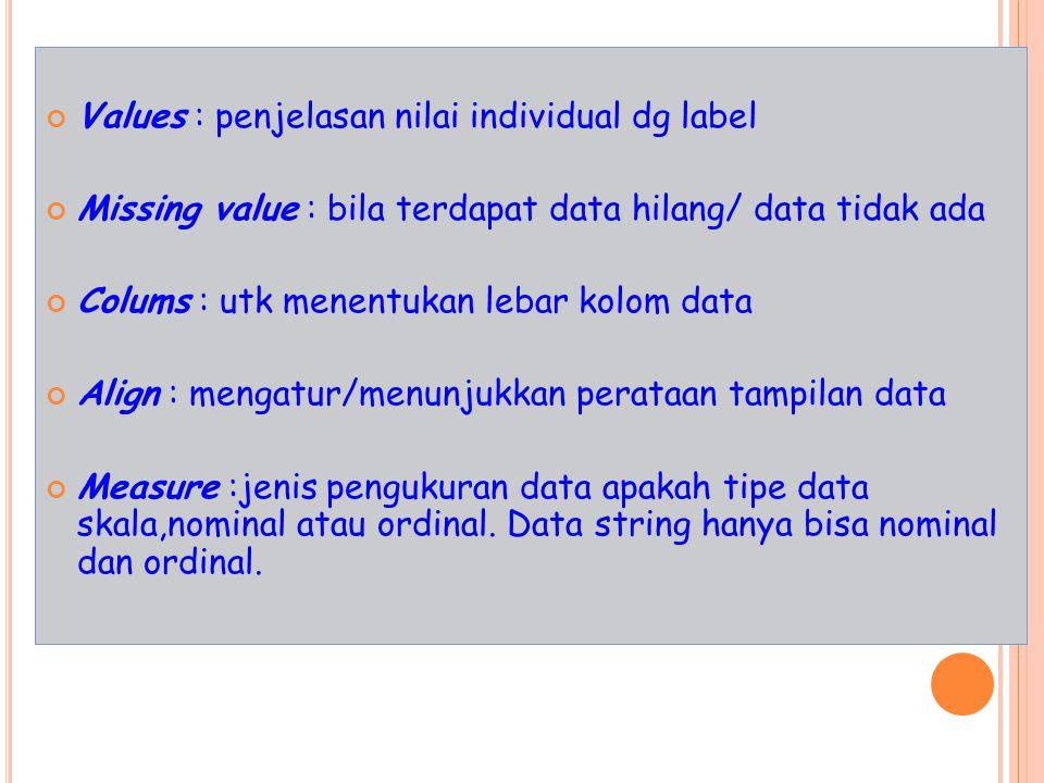 Values : penjelasan nilai individual dg label Missing value : bila terdapat data hilang/ data tidak ada Colums : utk menentukan lebar kolom data Align : mengatur/menunjukkan perataan tampilan data Measure :jenis pengukuran data apakah tipe data skala,nominal atau ordinal.