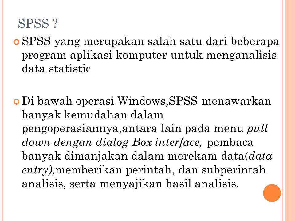 SPSS ? SPSS yang merupakan salah satu dari beberapa program aplikasi komputer untuk menganalisis data statistic Di bawah operasi Windows,SPSS menawark