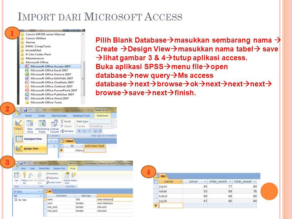 I MPORT DARI M ICROSOFT A CCESS Pilih Blank Database  masukkan sembarang nama  Create  Design View  masukkan nama tabel  save  lihat gambar 3 & 4  tutup aplikasi access.